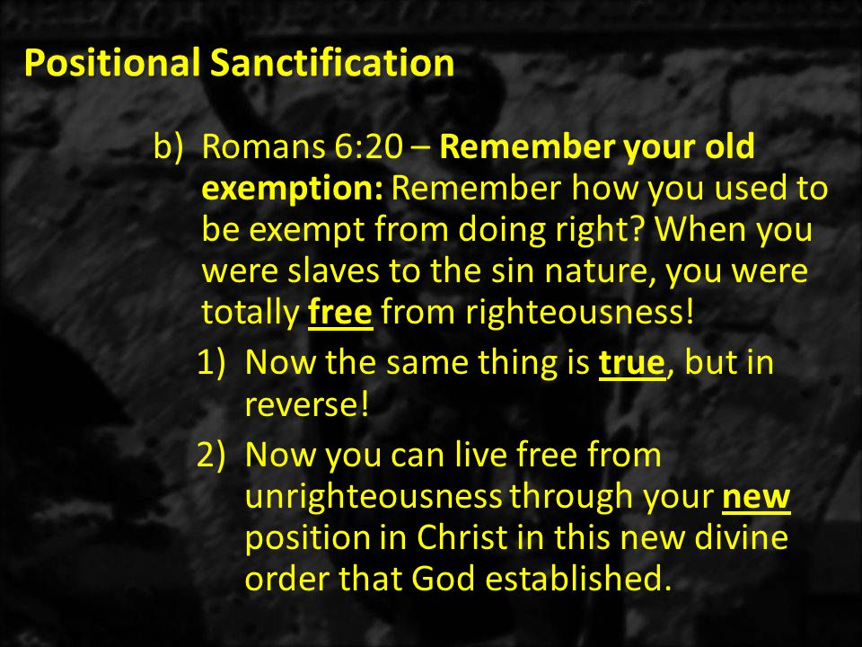 Positional Sanctification b)Romans 6:20 – Remember your old exemption: Remember how you used to be exempt from doing right? When you were slaves to th