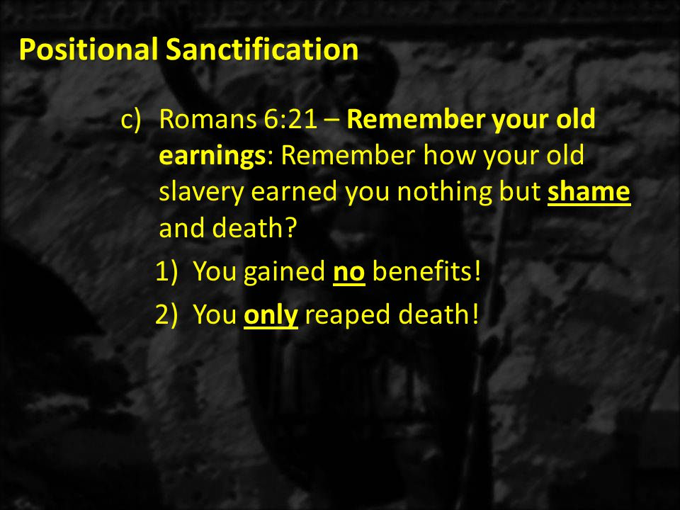 Positional Sanctification c)Romans 6:21 – Remember your old earnings: Remember how your old slavery earned you nothing but shame and death? 1)You gain