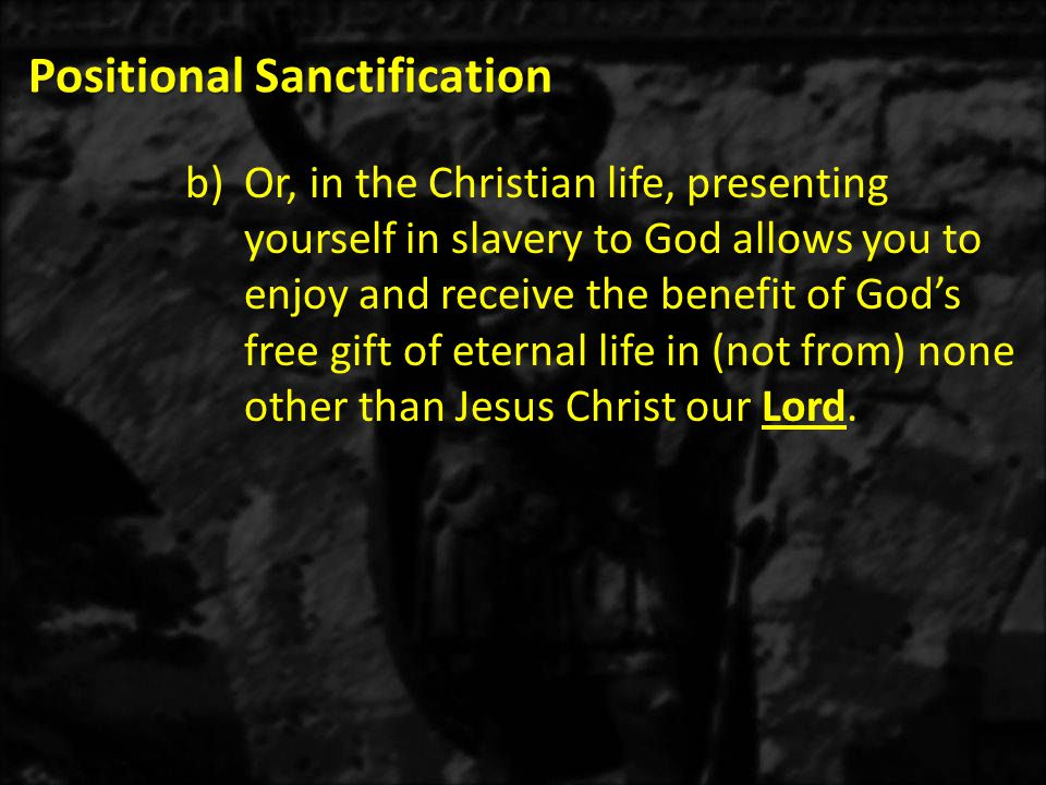 Positional Sanctification b)Or, in the Christian life, presenting yourself in slavery to God allows you to enjoy and receive the benefit of God's free
