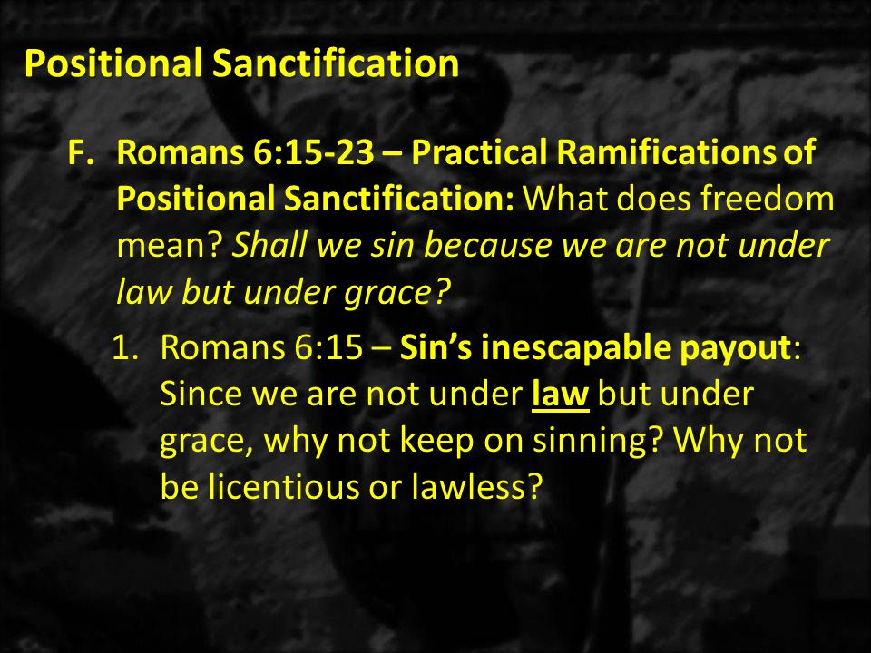 Positional Sanctification F.Romans 6:15-23 – Practical Ramifications of Positional Sanctification: What does freedom mean? Shall we sin because we are