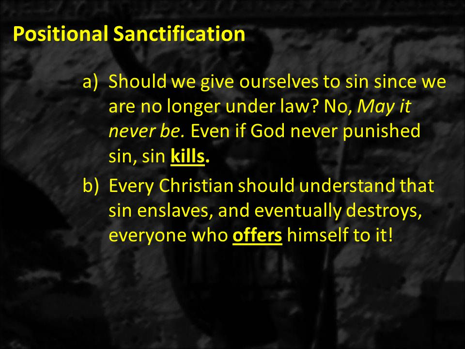 Positional Sanctification a)Romans 6:17-18a – When you became obedient from the heart to that form of teaching to which you were committed, absolute slavery to sin ceased.
