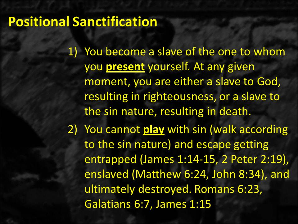 Positional Sanctification 4.Romans 6:19-21 – God's solution: We stop sinning by presenting our members (bodies) to God just as we formerly presented them to the sin nature.