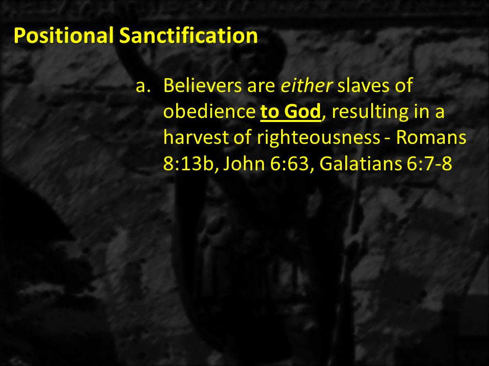 Positional Sanctification a.Believers are either slaves of obedience to God, resulting in a harvest of righteousness - Romans 8:13b, John 6:63, Galati