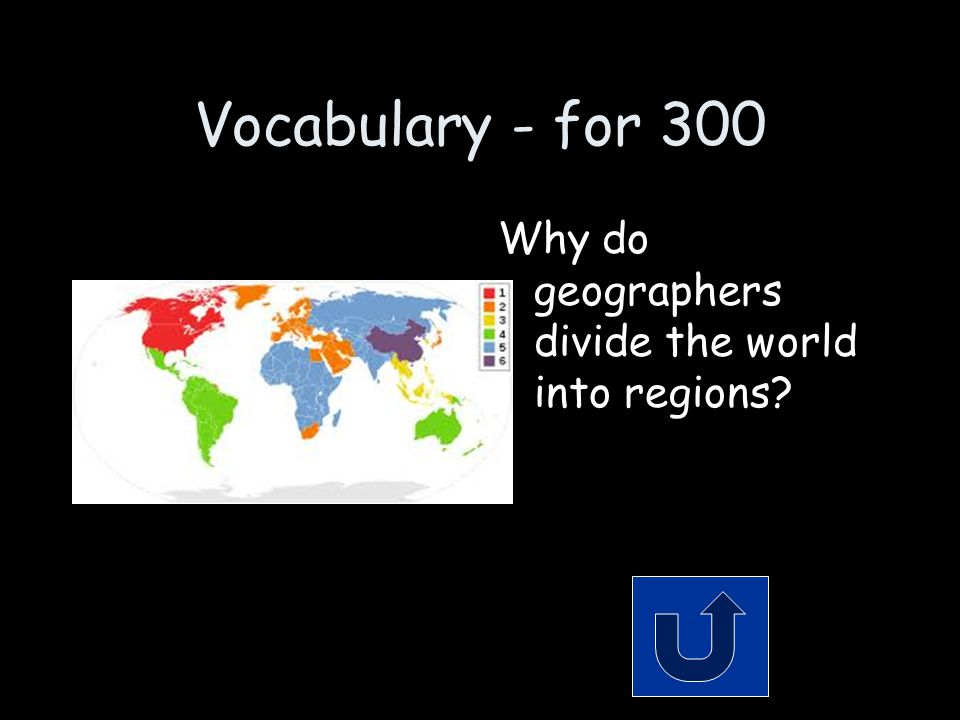 Vocabulary - for 300 Why do geographers divide the world into regions?