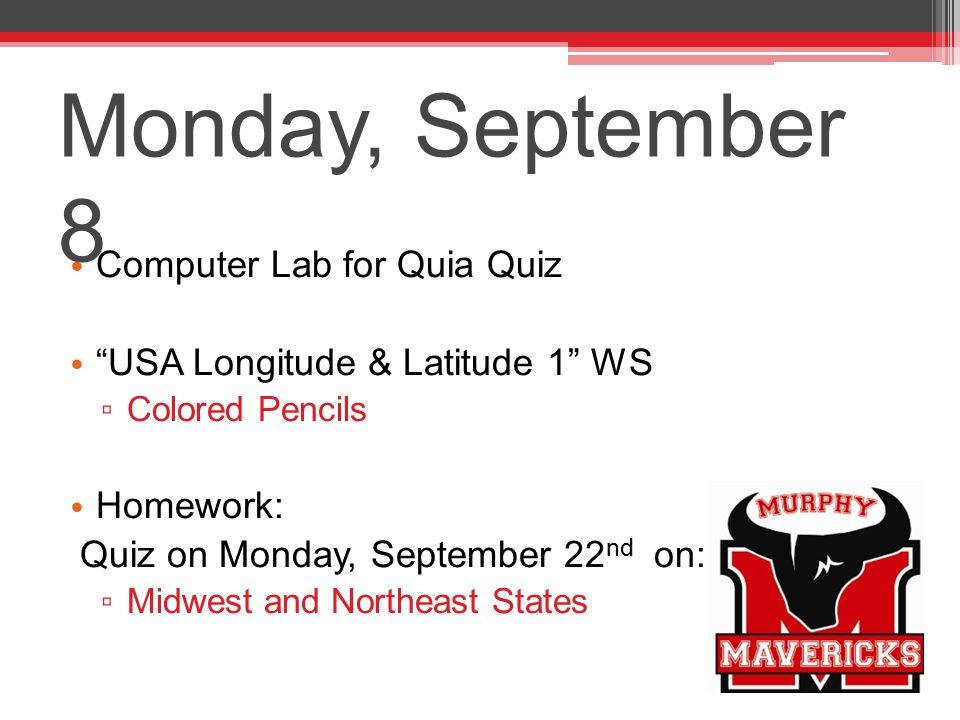 Monday, September 8 Computer Lab for Quia Quiz USA Longitude & Latitude 1 WS ▫ Colored Pencils Homework: Quiz on Monday, September 22 nd on: ▫ Midwest and Northeast States