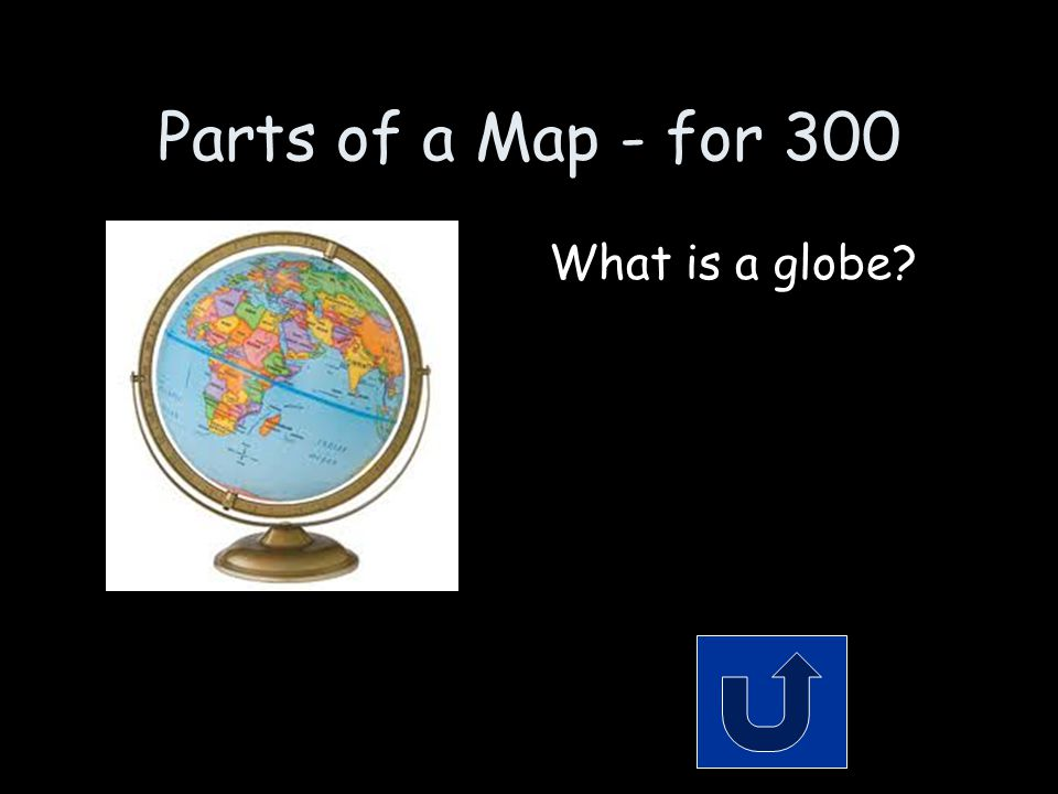 Parts of a Map - for 300 What is a globe?