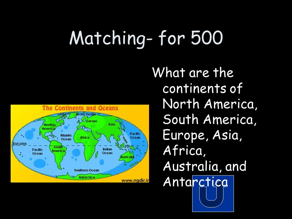 Matching- for 500 What are the continents of North America, South America, Europe, Asia, Africa, Australia, and Antarctica