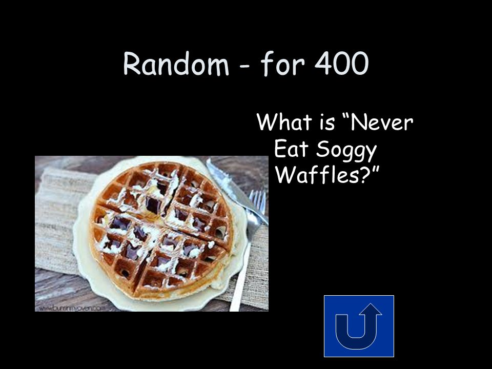 Random - for 400 What is Never Eat Soggy Waffles?