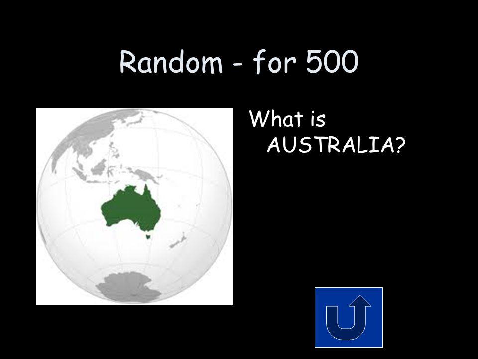 Random - for 500 What is AUSTRALIA?