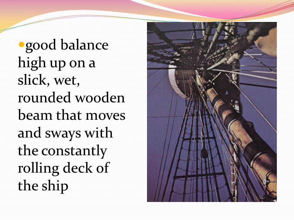 good balance high up on a slick, wet, rounded wooden beam that moves and sways with the constantly rolling deck of the ship