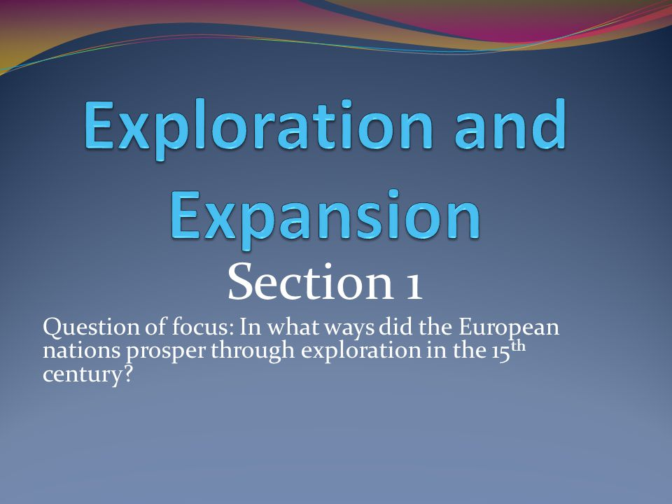 Section 1 Question of focus: In what ways did the European nations prosper through exploration in the 15 th century?
