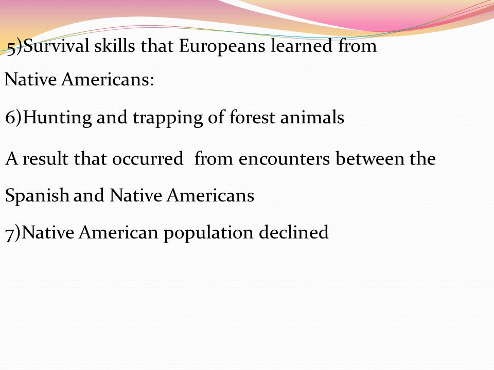 5)Survival skills that Europeans learned from 6)Hunting and trapping of forest animals Native Americans: A result that occurred from encounters between the Spanish and Native Americans 7)Native American population declined