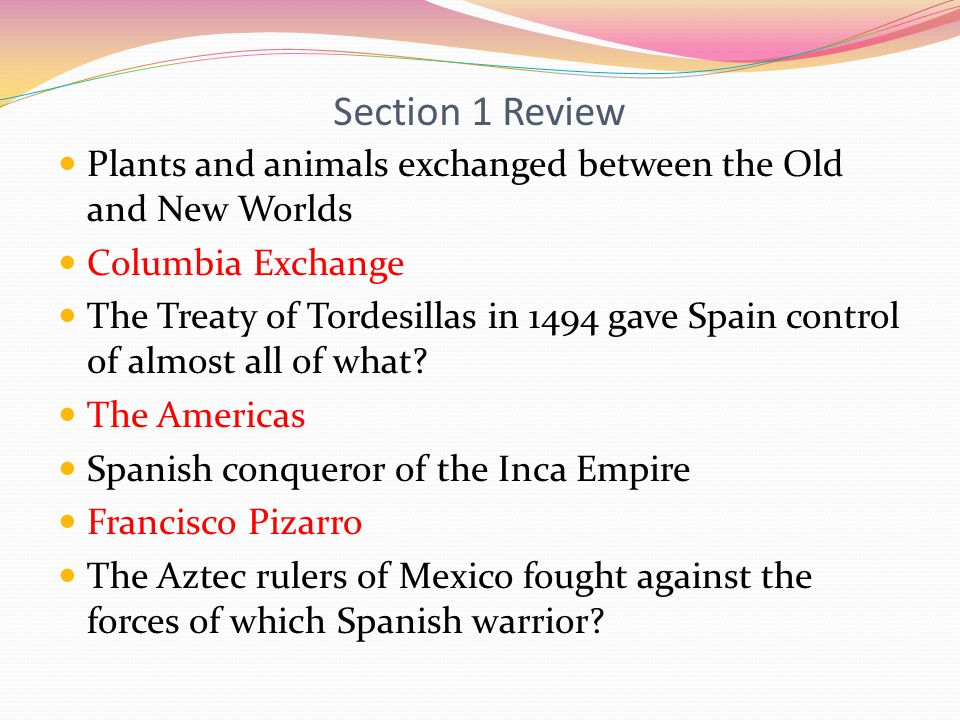 Section 1 Review Plants and animals exchanged between the Old and New Worlds Columbia Exchange The Treaty of Tordesillas in 1494 gave Spain control of almost all of what.