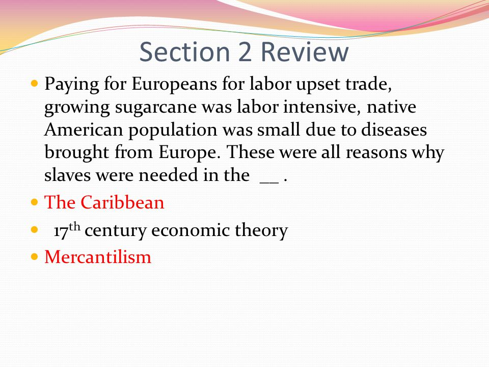 Section 2 Review Paying for Europeans for labor upset trade, growing sugarcane was labor intensive, native American population was small due to diseases brought from Europe.