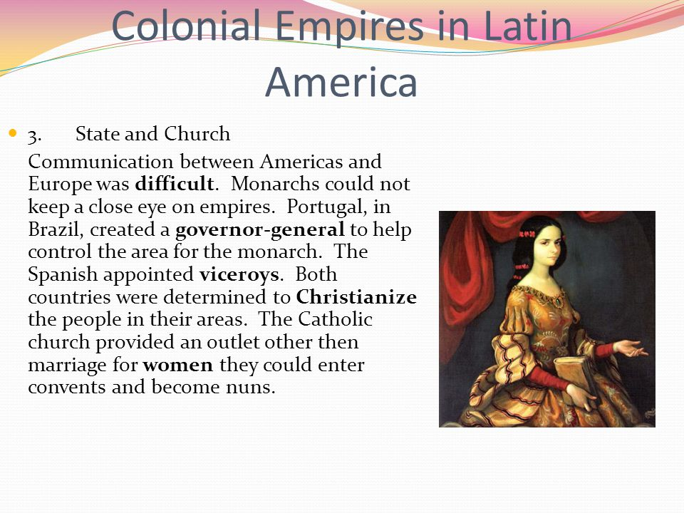 Colonial Empires in Latin America 3.State and Church Communication between Americas and Europe was difficult.