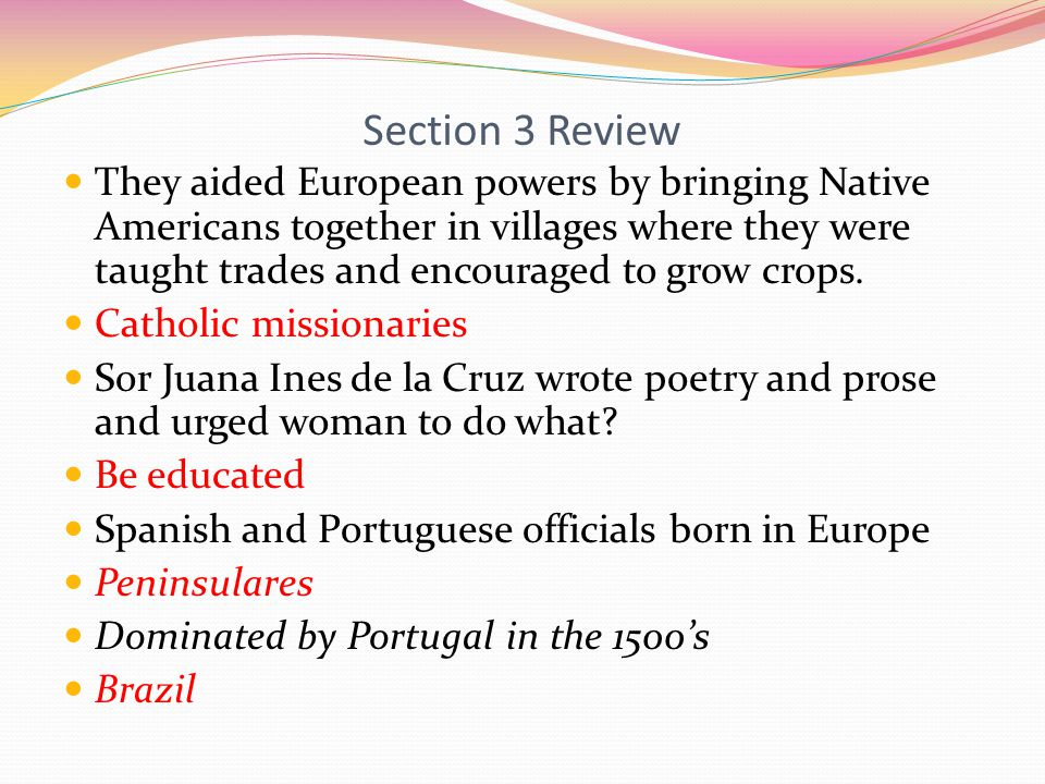 Section 3 Review They aided European powers by bringing Native Americans together in villages where they were taught trades and encouraged to grow crops.