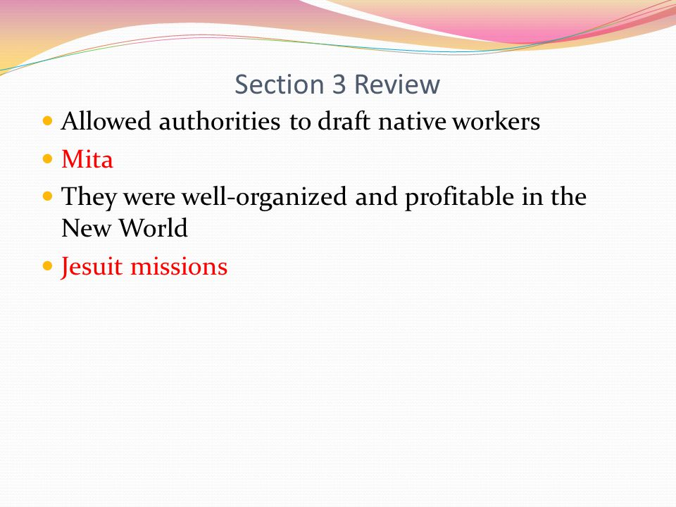 Section 3 Review Allowed authorities to draft native workers Mita They were well-organized and profitable in the New World Jesuit missions