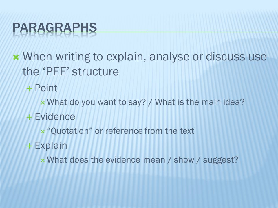  When writing to explain, analyse or discuss use the 'PEE' structure  Point  What do you want to say.