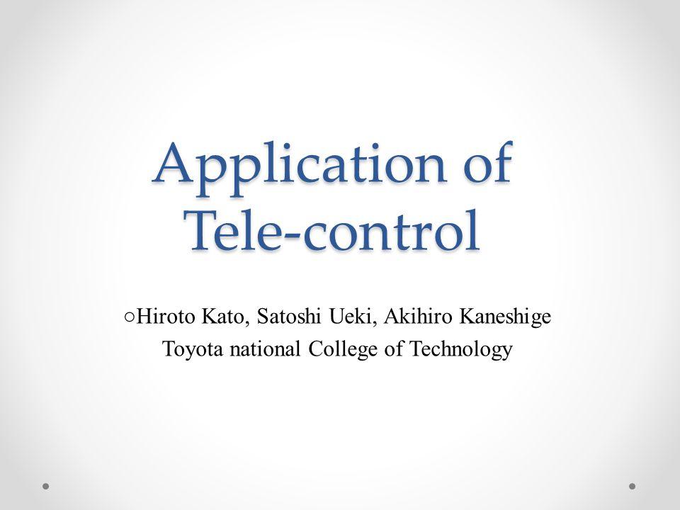 Application of Tele-control ○Hiroto Kato, Satoshi Ueki, Akihiro Kaneshige Toyota national College of Technology