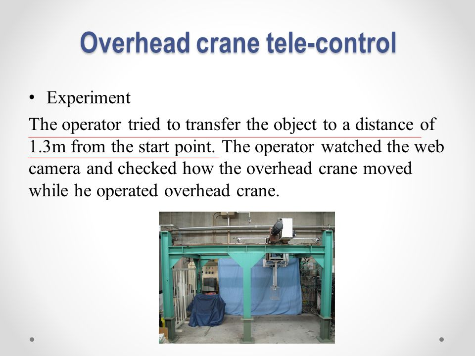 Overhead crane tele-control Experiment The operator tried to transfer the object to a distance of 1.3m from the start point. The operator watched the