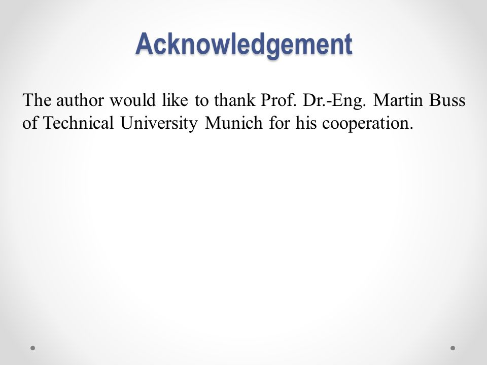 Acknowledgement The author would like to thank Prof. Dr.-Eng. Martin Buss of Technical University Munich for his cooperation.