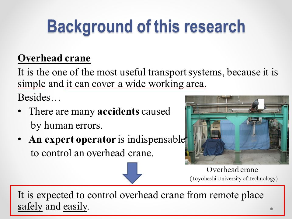 Background of this research Overhead crane It is the one of the most useful transport systems, because it is simple and it can cover a wide working area.