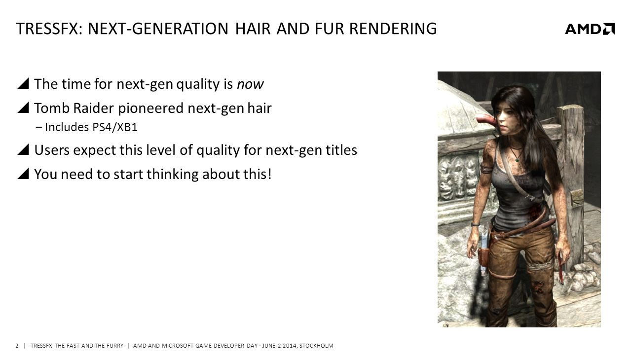 | TRESSFX THE FAST AND THE FURRY | AMD AND MICROSOFT GAME DEVELOPER DAY - JUNE 2 2014, STOCKHOLM 2 TRESSFX: NEXT-GENERATION HAIR AND FUR RENDERING  The time for next-gen quality is now  Tomb Raider pioneered next-gen hair ‒Includes PS4/XB1  Users expect this level of quality for next-gen titles  You need to start thinking about this!