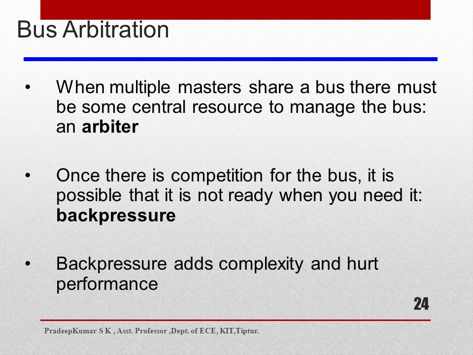 24 Bus Arbitration When multiple masters share a bus there must be some central resource to manage the bus: an arbiter Once there is competition for the bus, it is possible that it is not ready when you need it: backpressure Backpressure adds complexity and hurt performance PradeepKumar S K, Asst.