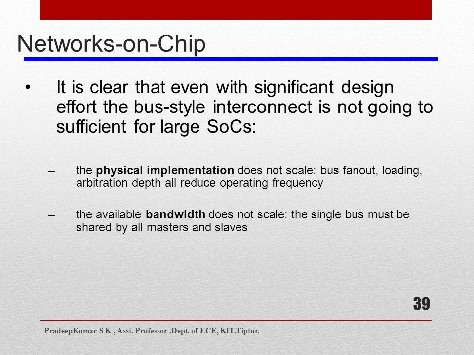 39 Networks-on-Chip It is clear that even with significant design effort the bus-style interconnect is not going to sufficient for large SoCs: –the physical implementation does not scale: bus fanout, loading, arbitration depth all reduce operating frequency –the available bandwidth does not scale: the single bus must be shared by all masters and slaves PradeepKumar S K, Asst.