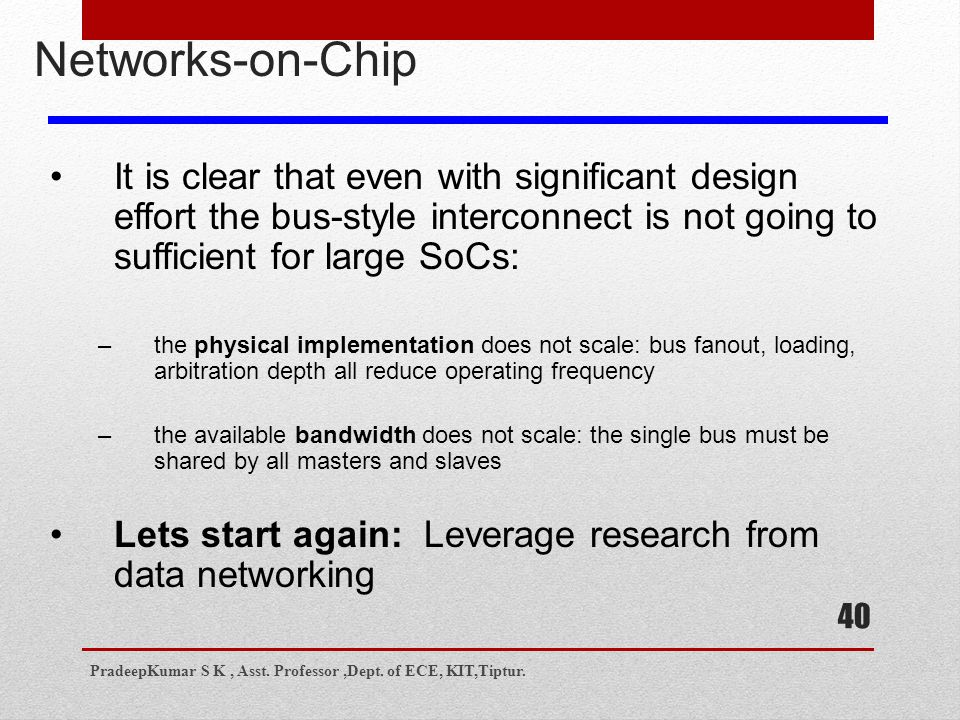40 Networks-on-Chip It is clear that even with significant design effort the bus-style interconnect is not going to sufficient for large SoCs: –the physical implementation does not scale: bus fanout, loading, arbitration depth all reduce operating frequency –the available bandwidth does not scale: the single bus must be shared by all masters and slaves Lets start again: Leverage research from data networking PradeepKumar S K, Asst.