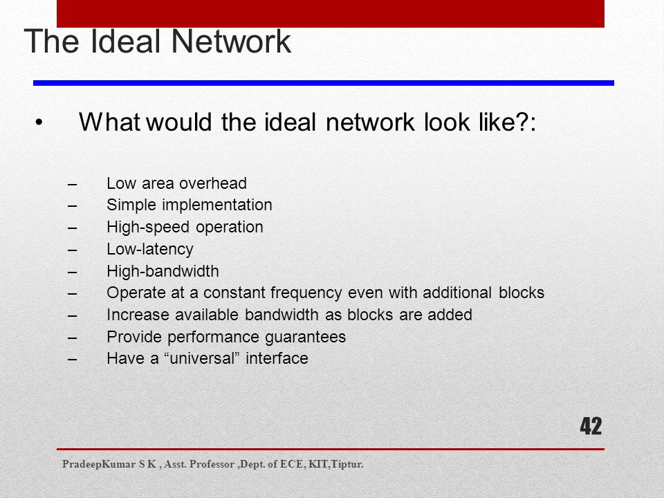 42 The Ideal Network What would the ideal network look like?: –Low area overhead –Simple implementation –High-speed operation –Low-latency –High-bandwidth –Operate at a constant frequency even with additional blocks –Increase available bandwidth as blocks are added –Provide performance guarantees –Have a universal interface PradeepKumar S K, Asst.