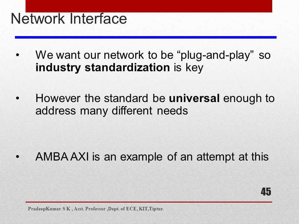 45 Network Interface We want our network to be plug-and-play so industry standardization is key However the standard be universal enough to address many different needs AMBA AXI is an example of an attempt at this PradeepKumar S K, Asst.