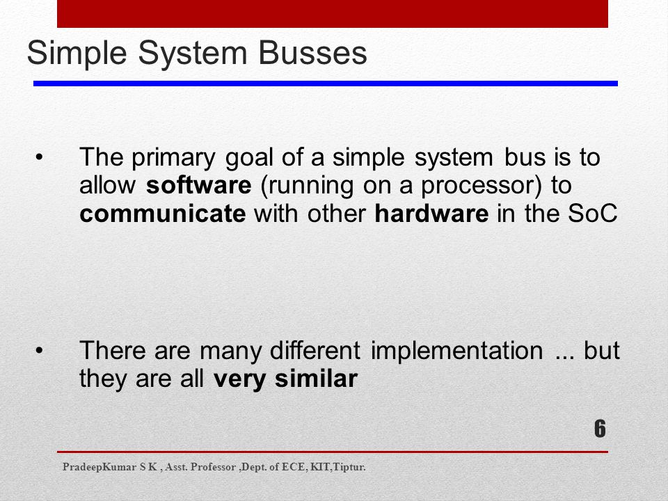 6 Simple System Busses The primary goal of a simple system bus is to allow software (running on a processor) to communicate with other hardware in the SoC There are many different implementation...