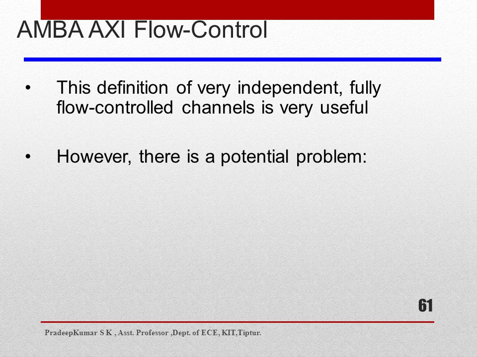61 AMBA AXI Flow-Control This definition of very independent, fully flow-controlled channels is very useful However, there is a potential problem: PradeepKumar S K, Asst.