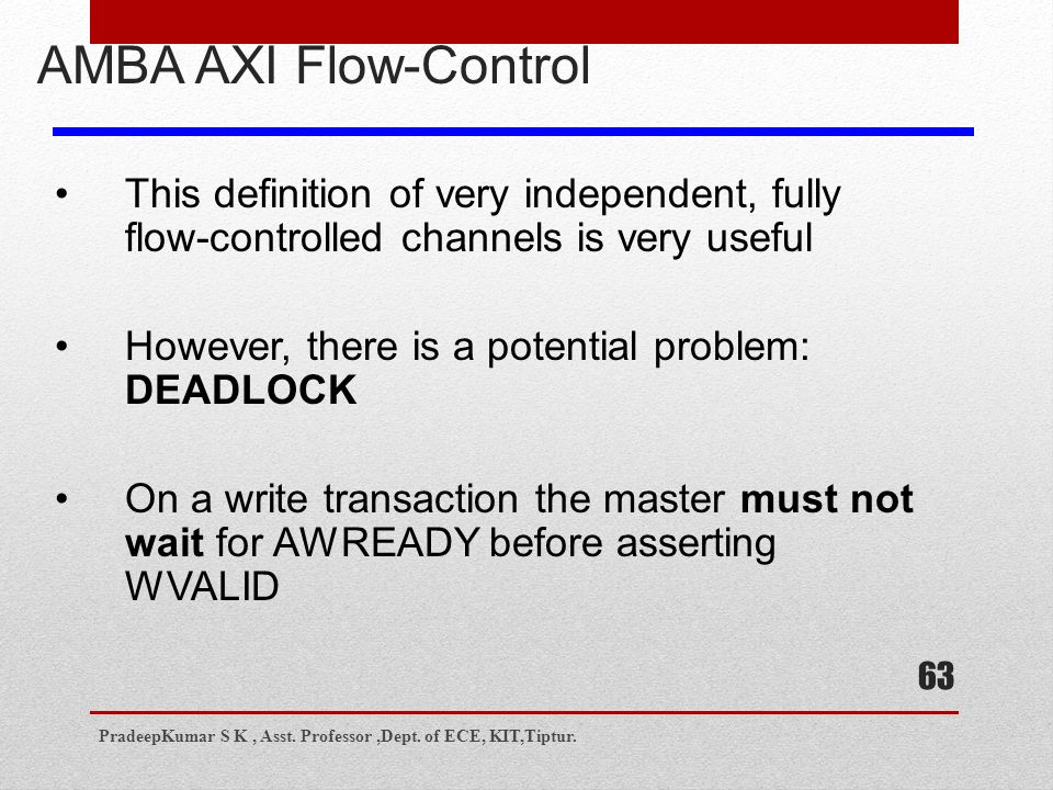 63 AMBA AXI Flow-Control This definition of very independent, fully flow-controlled channels is very useful However, there is a potential problem: DEADLOCK On a write transaction the master must not wait for AWREADY before asserting WVALID PradeepKumar S K, Asst.
