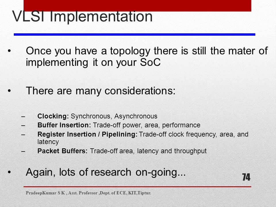 74 VLSI Implementation Once you have a topology there is still the mater of implementing it on your SoC There are many considerations: –Clocking: Synchronous, Asynchronous –Buffer Insertion: Trade-off power, area, performance –Register Insertion / Pipelining: Trade-off clock frequency, area, and latency –Packet Buffers: Trade-off area, latency and throughput Again, lots of research on-going...