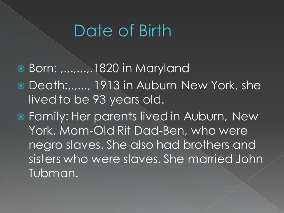  Born:,.,.,.,.,.1820 in Maryland  Death:,.,.,., 1913 in Auburn New York, she lived to be 93 years old.