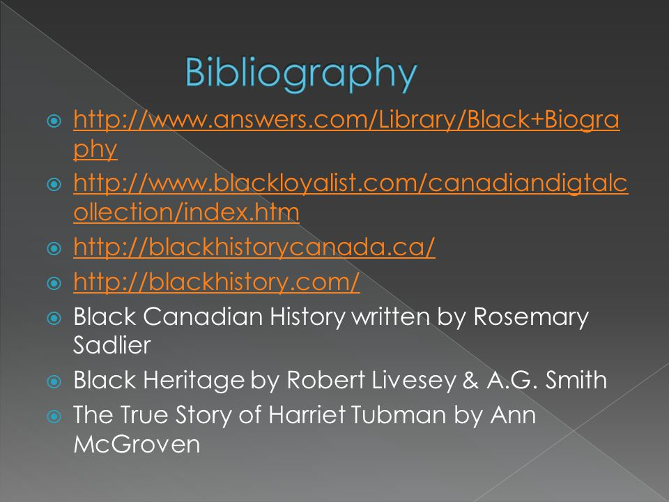  http://www.answers.com/Library/Black+Biogra phy http://www.answers.com/Library/Black+Biogra phy  http://www.blackloyalist.com/canadiandigtalc ollection/index.htm http://www.blackloyalist.com/canadiandigtalc ollection/index.htm  http://blackhistorycanada.ca/ http://blackhistorycanada.ca/  http://blackhistory.com/ http://blackhistory.com/  Black Canadian History written by Rosemary Sadlier  Black Heritage by Robert Livesey & A.G.