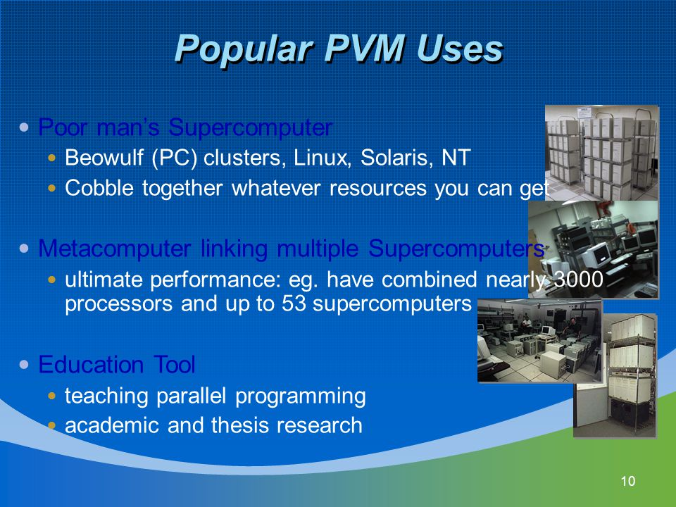 Popular PVM Uses 10 Poor man's Supercomputer Beowulf (PC) clusters, Linux, Solaris, NT Cobble together whatever resources you can get Metacomputer lin
