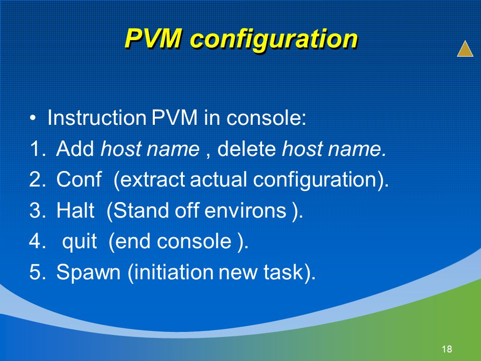 PVM configuration Instruction PVM in console: 1.Add host name, delete host name. 2.Conf (extract actual configuration). 3.Halt (Stand off environs ).
