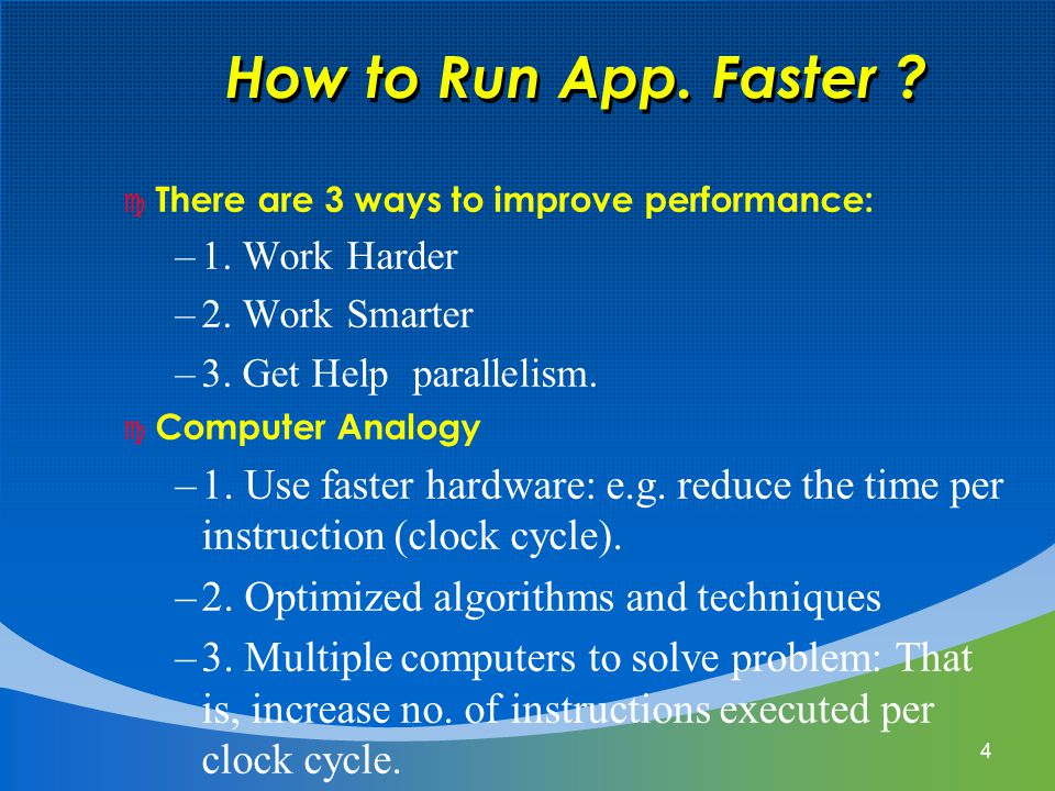 4 How to Run App. Faster ? c There are 3 ways to improve performance: –1. Work Harder –2. Work Smarter –3. Get Help parallelism. c Computer Analogy –1