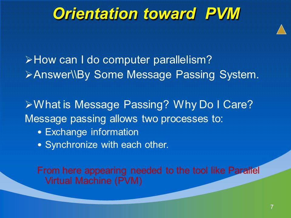 Orientation toward PVM 7  How can I do computer parallelism?  Answer\\By Some Message Passing System.  What is Message Passing? Why Do I Care? Mess