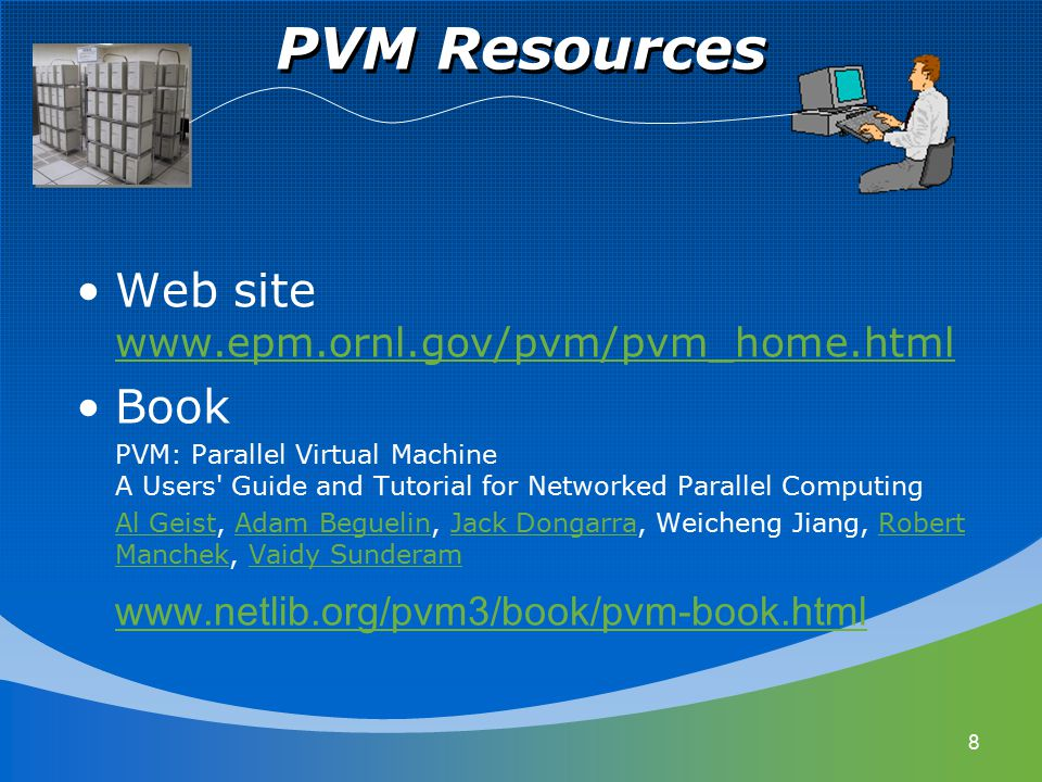 PVM Resources 8 Web site www.epm.ornl.gov/pvm/pvm_home.html www.epm.ornl.gov/pvm/pvm_home.html Book PVM: Parallel Virtual Machine A Users' Guide and T
