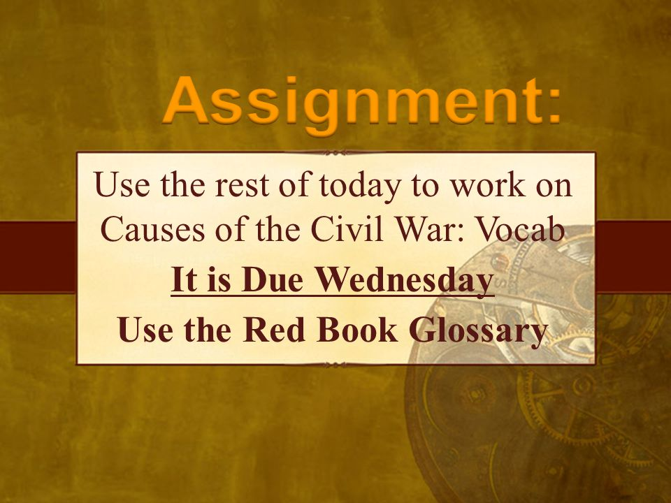 Use the rest of today to work on Causes of the Civil War: Vocab It is Due Wednesday Use the Red Book Glossary