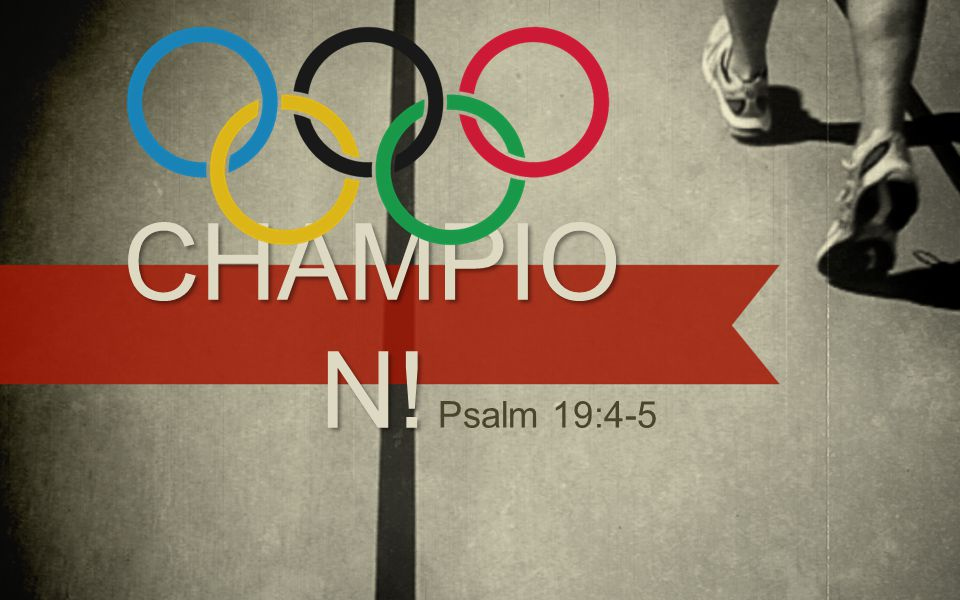 CHAMPION .Psalm 19:4-5 (NIV) In the heavens God has pitched a tent for the sun.