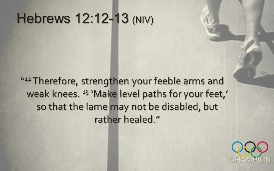 CHAMPION . 12 Therefore, strengthen your feeble arms and weak knees.