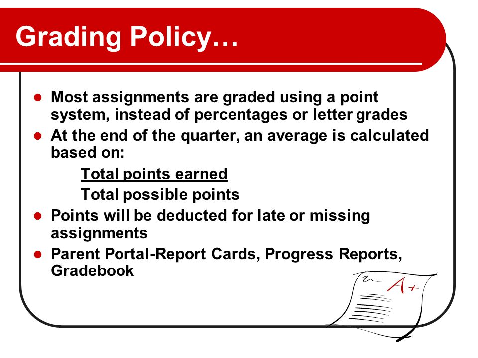 Grading Policy… Most assignments are graded using a point system, instead of percentages or letter grades At the end of the quarter, an average is calculated based on: Total points earned Total possible points Points will be deducted for late or missing assignments Parent Portal-Report Cards, Progress Reports, Gradebook
