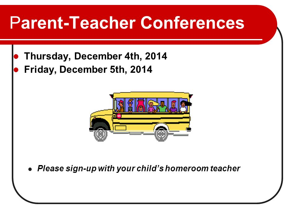 Parent-Teacher Conferences Thursday, December 4th, 2014 Friday, December 5th, 2014 Please sign-up with your child's homeroom teacher