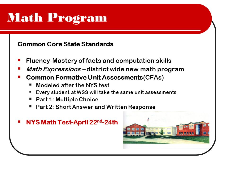 Math Program Common Core State Standards  Fluency-Mastery of facts and computation skills  Math Expressions – district wide new math program  Common Formative Unit Assessments(CFAs)  Modeled after the NYS test  Every student at WSS will take the same unit assessments  Part 1: Multiple Choice  Part 2: Short Answer and Written Response  NYS Math Test-April 22 nd -24th