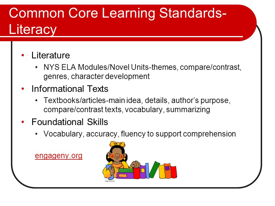 Common Core Learning Standards- Literacy Literature NYS ELA Modules/Novel Units-themes, compare/contrast, genres, character development Informational Texts Textbooks/articles-main idea, details, author's purpose, compare/contrast texts, vocabulary, summarizing Foundational Skills Vocabulary, accuracy, fluency to support comprehension engageny.org